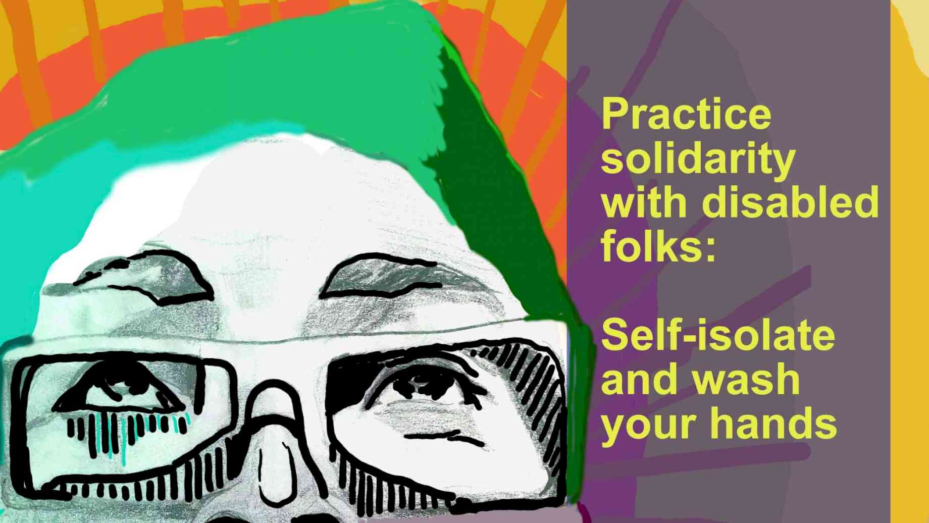 "A digital drawing of the face of person with glasses, looking up. They are detailed in black and white, with shirt green hair, and a bright yellow and orange sunburst behind them. To the right,  yellow words  in  a shaded box read ""Practice solidarity with disabled folks: self-isolate and wash your hands."" A black box in the upper right-hand corner reads ""Sins Invalid."" Credit: Rafi Darrow, Sins Invalid"
