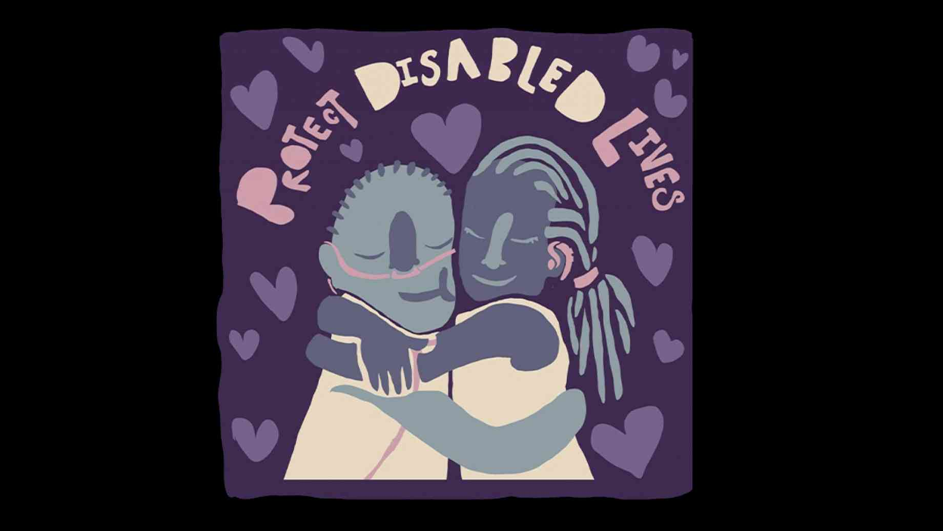 "A digital painting in dark and light purple of two people embracing. One of them is wearing nasal tubes, as if for an oxygen tank. Above them are the words ""Protect Disabled Lives,"" in light purple, surrounded by hearts."
